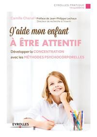 J AIDE MON ENFANT A ETRE ATTENTIF - DEVELOPPER LA CONCENTRATION AVEC LES METHODES PSYCHOCORPORELLES