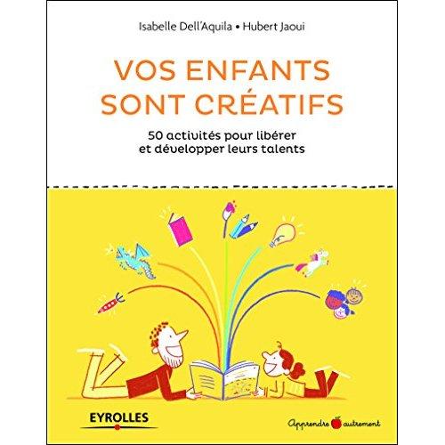 VOS ENFANTS SONT CREATIFS - 50 ACTIVITES POUR LIBERER ET DEVELOPPER LEURS TALENTS
