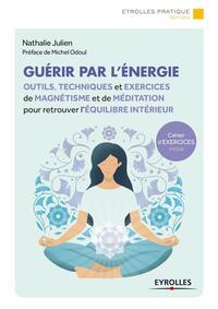 GUERIR PAR L ENERGIE - OUTILS, TECHNIQUES ET EXERCICES DE MAGNETISME ET DE MEDITATION POUR RETROUVER