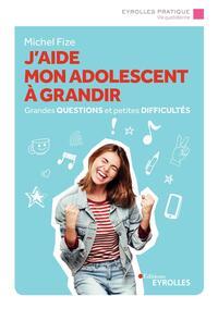 J AIDE MON ADOLESCENT A GRANDIR - GRANDES QUESTIONS ET PETITES DIFFICULTES