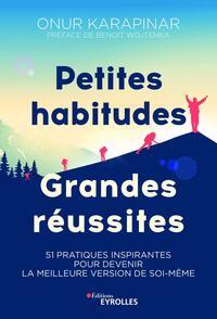 PETITES HABITUDES, GRANDES REUSSITES - 51 PRATIQUES INSPIRANTES POUR DEVENIR LA MEILLEURE VERSION DE