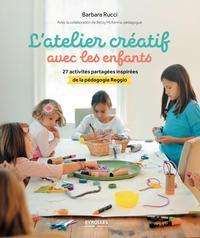 L ATELIER CREATIF AVEC LES ENFANTS - 27 ACTIVITES PARTAGEES INSPIREES DE LA PEDAGOGIE REGGIO
