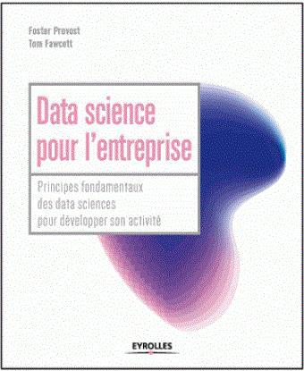 DATA SCIENCE POUR L ENTREPRISE - PRINCIPES FONDAMENTAUX POUR DEVELOPPER SON ACTIVITE