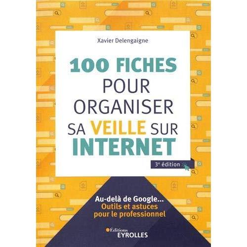 100 FICHES POUR ORGANISER SA VEILLE SUR INTERNET, 3E EDITION - AU-DELA DE GOOGLE... OUTILS ET ASTUCE