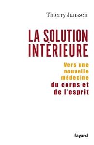 LA SOLUTION INTERIEURE - VERS UNE NOUVELLE MEDECINE DU CORPS ET DE L'ESPRIT