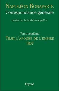 CORRESPONDANCE GENERALE, TOME VII - TILSIT, L'APOGEE DE L'EMPIRE, 1807