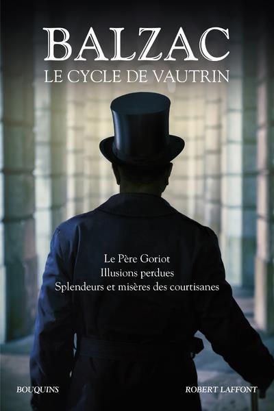 BALZAC. LE CYCLE DE VAUTRIN - LE PERE GORIOT, ILLUSIONS PERDUES, SPLENDEURS ET MISERES DES COURTISAN
