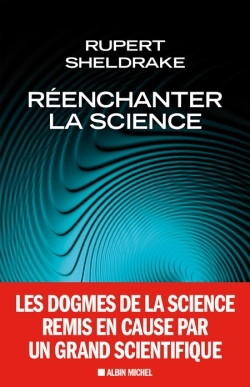 REENCHANTER LA SCIENCE - LES DOGMES DE LA SCIENCE REMIS EN CAUSE PAR UN GRAND SCIENTIFIQUE