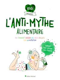 L'ANTI-MYTHE ALIMENTAIRE - OU COMMENT CASSER LES IDEES RECUES SUR LA NUTRITION