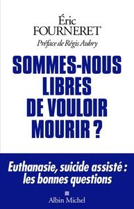 SOMMES-NOUS LIBRES DE VOULOIR MOURIR ? - EUTHANASIE, SUICIDE ASSISTE : LES BONNES QUESTIONS