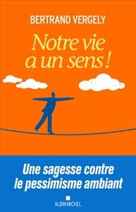 NOTRE VIE A UN SENS ! - UNE SAGESSE CONTRE LE PESSIMISME AMBIANT