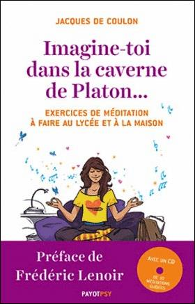 IMAGINE-TOI DANS LA CAVERNE DE PLATON... + CD - EXERCICES DE MEDITATION A FAIRE AU LYCEE ET A LA MAI