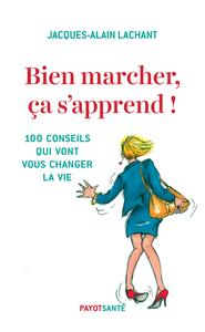 BIEN MARCHER, CA S'APPREND ! - 100 CONSEILS QUI VONT VOUS CHANGER LA VIE