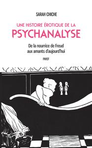 UNE HISTOIRE EROTIQUE DE LA PSYCHANALYSE - DE LA NOURRICE DE FREUD AUX AMANTS D'AUJOURD'HUI