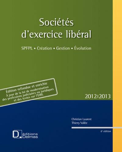 SOCIETES D'EXERCICE LIBERAL 2012/2013 - SPFPL . CREATION . GESTION . EVOLUTION - 6E ED.