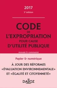 CODE DE L'EXPROPRIATION POUR CAUSE D'UTILITE PUBLIQUE 2017, ANNOTE ET COMMENTE - 3E ED.