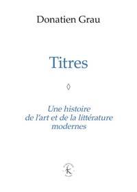 TITRES - UNE HISTOIRE DE L'ART ET DE LA LITTERATURE MODERNES