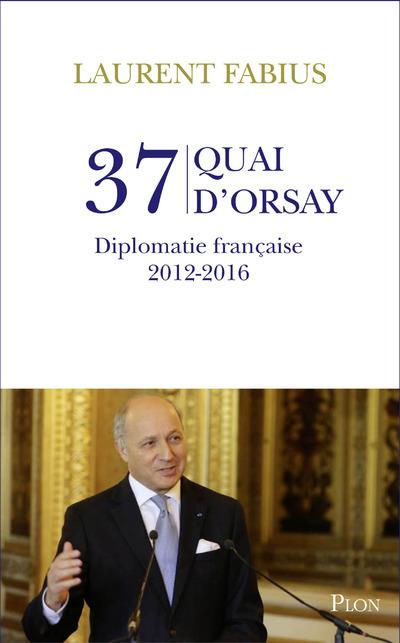 37, QUAI D'ORSAY - DIPLOMATIE FRANCAISE 2012-2016