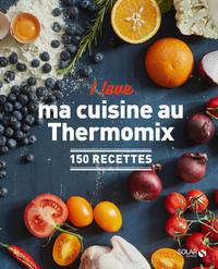 I LOVE MA CUISINE AU THERMOMIX - 150 RECETTES