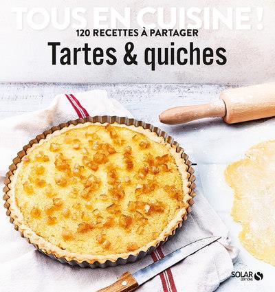 TARTES & QUICHES - TOUS EN CUISINE ! 120 RECETTES A PARTAGER