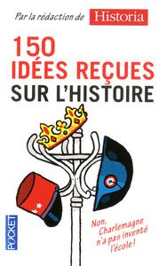 150 IDEES RECUES SUR L'HISTOIRE