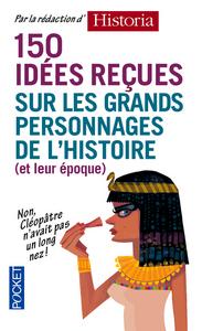 150 IDEES RECUES SUR LES GRANDS PERSONNAGES DE L'HISTOIRE (ET DE LEUR EPOQUE)