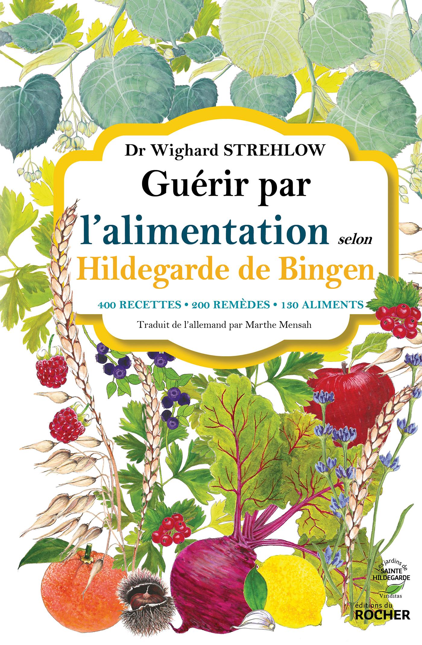 GUERIR PAR L'ALIMENTATION SELON HILDEGARDE DE BINGEN - 400 RECETTES - 200 REMEDES - 130 ALIMENTS