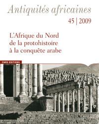 ANTIQUITES AFRICAINES NUMERO 45-2009 - L'AFRIQUE DU NORD, DE LA PROTOHISTOIRE A LA CONQUETE ARABE
