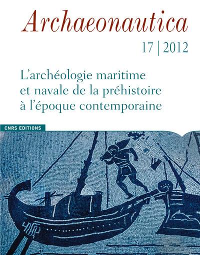 ARCHAEONAUTICA 17 - 2012. L'ARCHEOLOGIE MARITIME ET NAVALES DE LA PREHISTOIRE A L'EPOQUE CONTEMPORAI