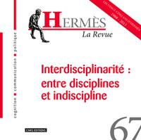 HERMES 67 - INTERDISCIPLINARITE: ENTRE DISCIPLINES ET INDISCIPLINE