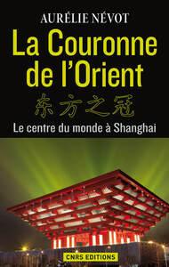 La Couronne de l'Orient. Le centre du monde à Shangai