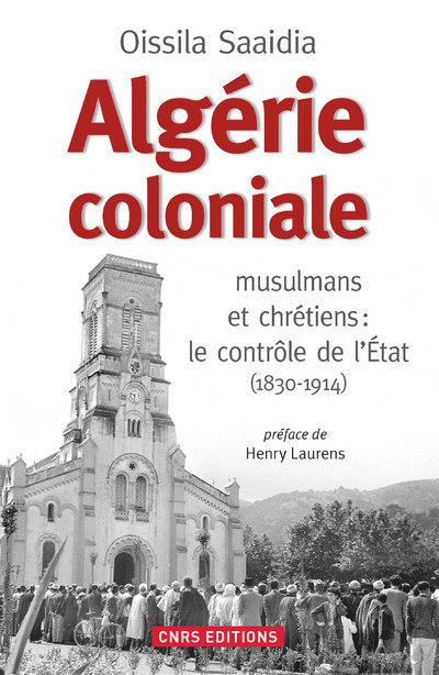 ALGERIE COLONIALE. MUSULMANS ET CHRETIENS : LE CONTROLE DE L'ETAT (1830-1914)