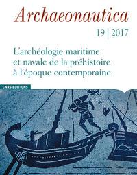 ARCHAEONAUTICA - NUMERO 19/2017 L'ARCHEOLOGIE MARITIME ET NAVALE DE LA PREHISTOIRE A L'EPOQUE CONTEM
