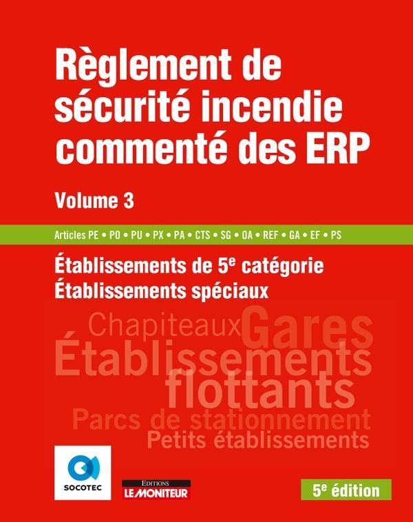LE MONITEUR - 5E EDITION 2018 - REGLEMENT DE SECURITE INCENDIE COMMENTE DES ERP VOLUME 3 - ETABLISSE