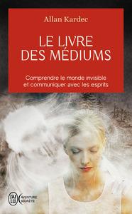 LE LIVRE DES MEDIUMS - COMPRENDRE LE MONDE INVISIBLE ET COMMUNIQUER AVEC LES ESPRITS