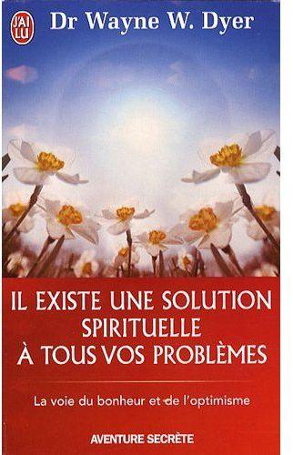 IL EXISTE UNE SOLUTION SPIRITUELLE A TOUS VOS PROBLEMES