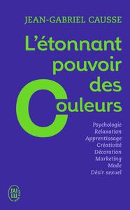 L'ETONNANT POUVOIR DES COULEURS - COMMENT ELLES INFLUENCENT COMPORTEMENTS, HUMEUR, CAPACITES INTELLE