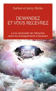 DEMANDEZ ET VOUS RECEVREZ - LA LOI UNIVERSELLE DE L'ATTRACTION SELON LES ENSEIGNEMENTS D'ABRAHAM