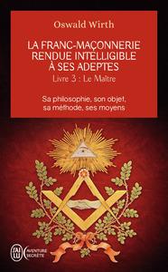 LE MAITRE - LA FRANC-MACONNERIE RENDUE INTELLIGIBLE A SES ADEPTES - T3 - SA PHILOSOPHIE, SON OBJET,