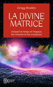 LA DIVINE MATRICE - UNISSANT LE TEMPS ET L'ESPACE, LES MIRACLES ET LES CROYANCES