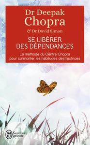 SE LIBERER DES DEPENDANCES - LA METHODE DU CENTRE CHOPRA POUR SURMONTER LES HABITUDES DESTRUCTRICES
