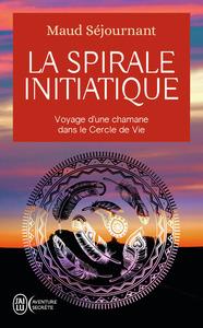 LA SPIRALE INITIATIQUE - VOYAGE D'UNE CHAMANE DANS LE CERCLE DE VIE