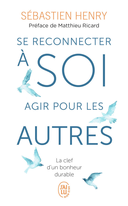 SE RECONNECTER A SOI, AGIR POUR LES AUTRES - LA CLEF D'UN BONHEUR DURABLE