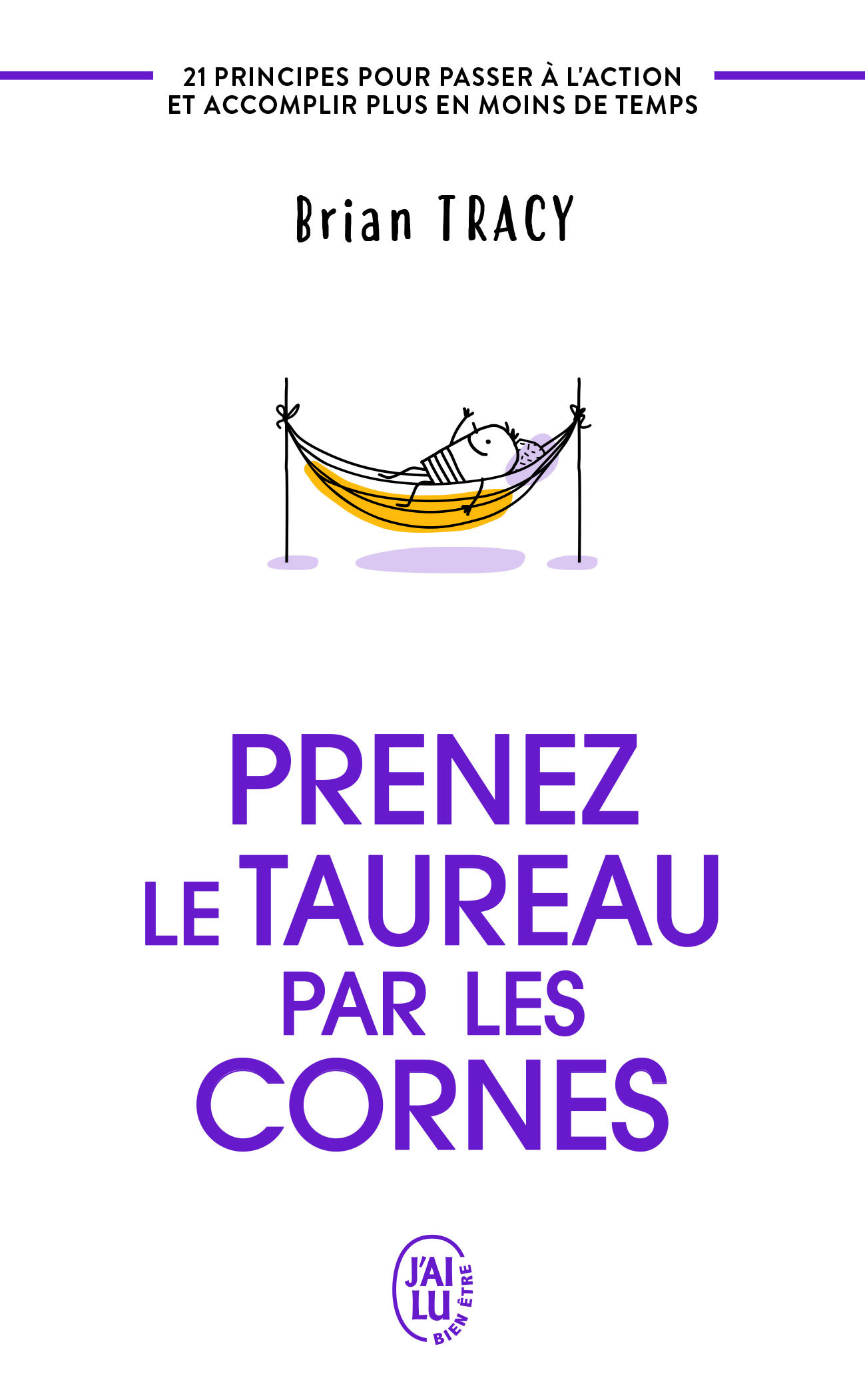 PRENEZ LE TAUREAU PAR LES CORNES - 21 PRINCIPES POUR PASSER A L'ACTION ET ACCOMPLIR PLUS EN MOINS DE