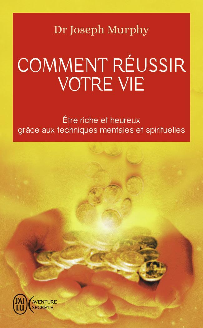 COMMENT REUSSIR VOTRE VIE - ETRE RICHE ET HEUREUX GRACE AUX TECHNIQUES SPIRITUELLES
