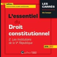 ESSENTIEL DU DROIT CONSTITUTIONNEL - T2 2016-2017. LES INSTITUTIONS DE LA VE REPUBLIQUE (L')