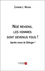 NOE REVIENS, LES HOMMES SONT DEVENUS FOUS ! - APRES NOUS LE DELUGE !