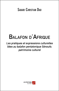 BALAFON D'AFRIQUE - LES PRATIQUES ET EXPRESSIONS CULTURELLES LIEES AU BALAFON PENTATONIQUE SENOUFO,