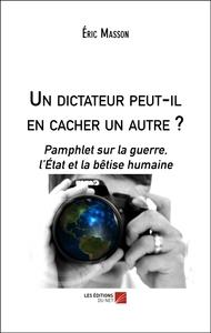 UN DICTATEUR PEUT-IL EN CACHER UN AUTRE ? - PAMPHLET SUR LA GUERRE, L ETAT ET LA BETISE HUMAINE