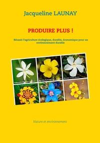 PRODUIRE PLUS ! REUSSIR L'AGRICULTURE ECOLOGIQUE, BIOLOGIQUE, ECONOMIQUE